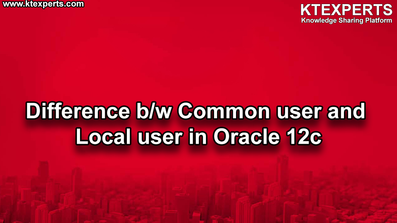 Difference b/w Common user and Local user in Oracle 12c
