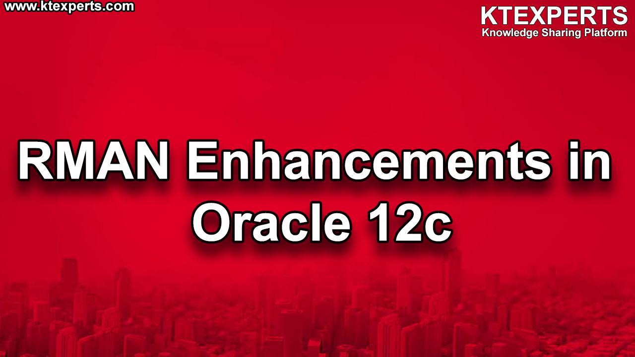 RMAN Enhancements in Oracle 12c