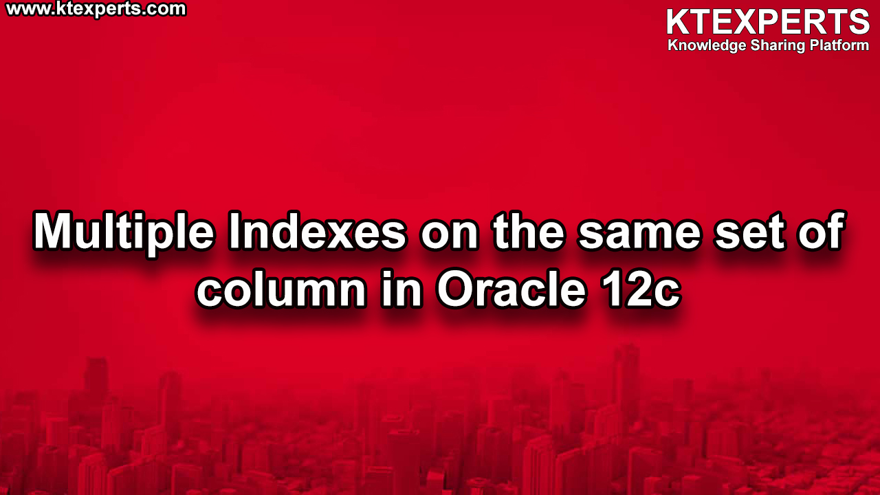 Multiple Indexes On the Same Set Of Column in Oracle 12c