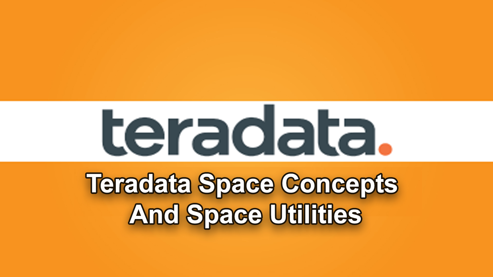 TERADATA SPACE CONCEPTS AND SPACE UTILITIES