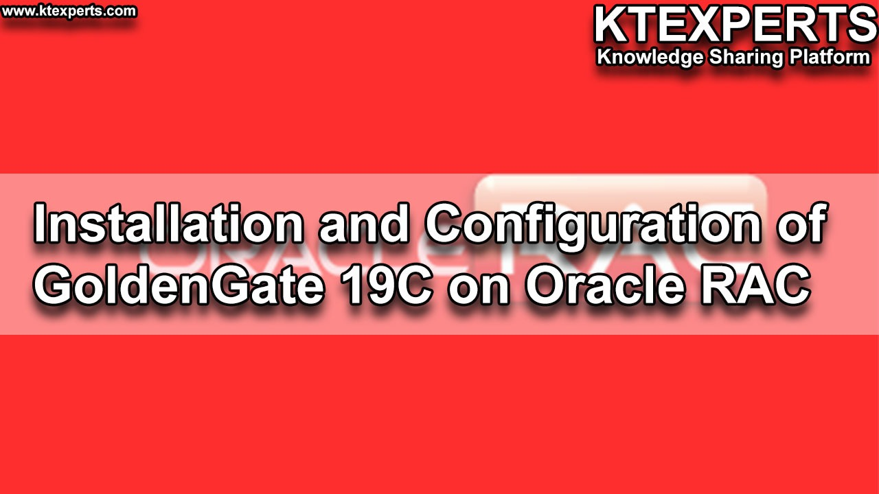 Installation and Configuration of GoldenGate 19C on Oracle RAC