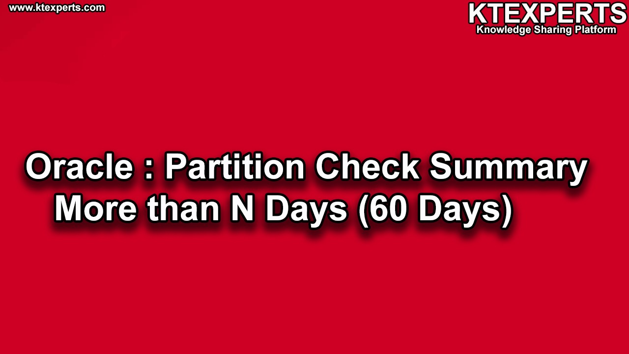 Oracle : Check Partition Summary More than N Days (60 Days)