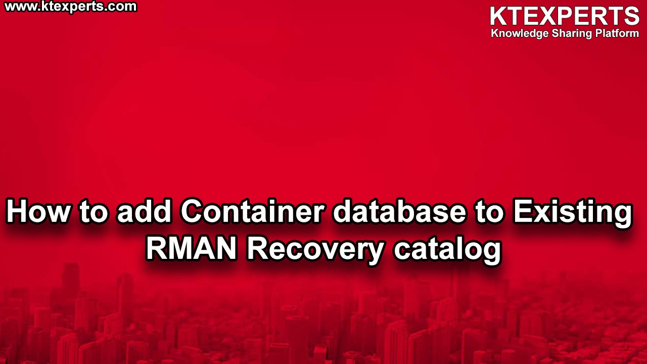 How to add Container database to Existing RMAN Recovery catalog